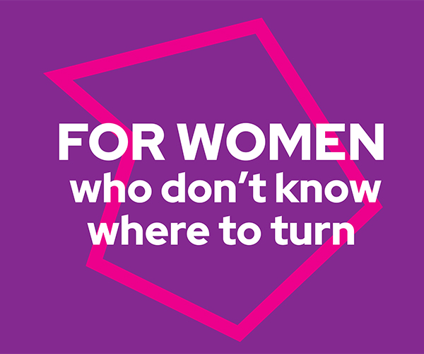 For Women who don't know where to turn - campaign messaging inside a polygon shape